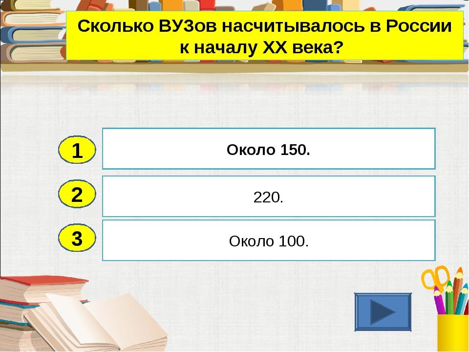 2 3 220. Около 100. Около 150. 1 Сколько ВУЗов насчитывалось в России к начал...