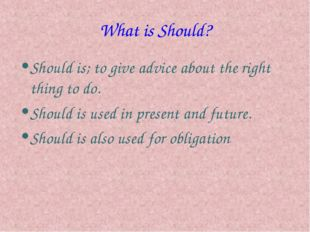 What is Should? Should is; to give advice about the right thing to do. Should