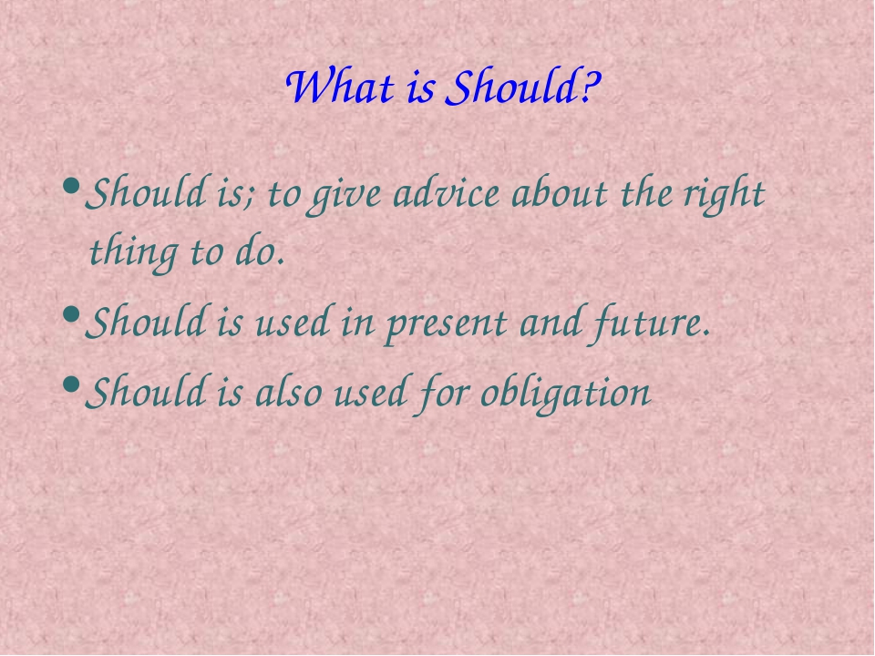 What is Should? Should is; to give advice about the right thing to do. Should...