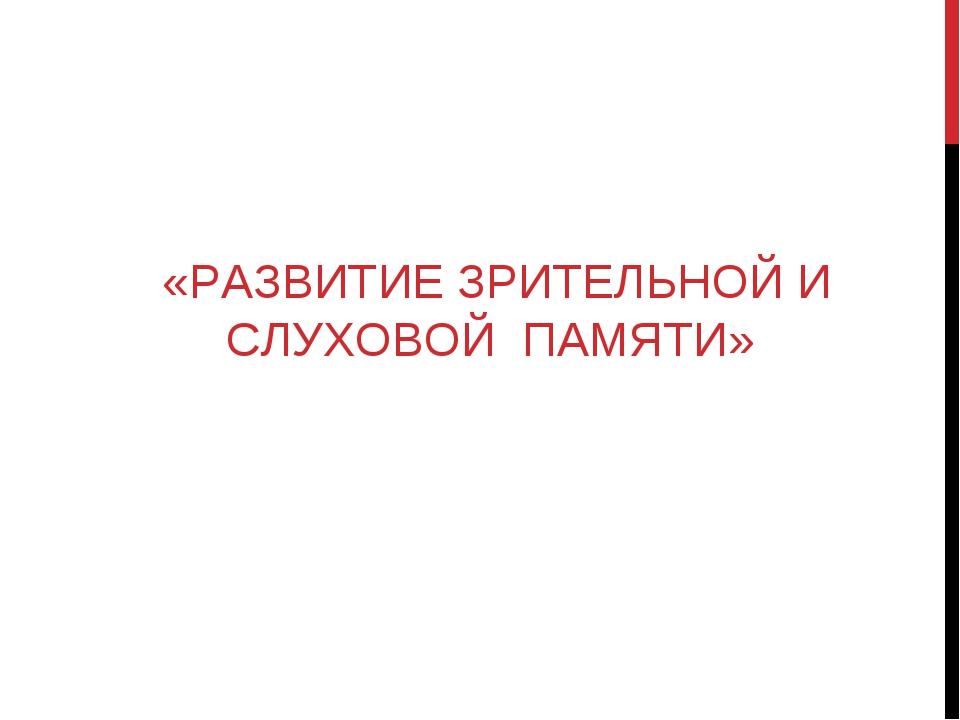 «РАЗВИТИЕ ЗРИТЕЛЬНОЙ И СЛУХОВОЙ ПАМЯТИ»