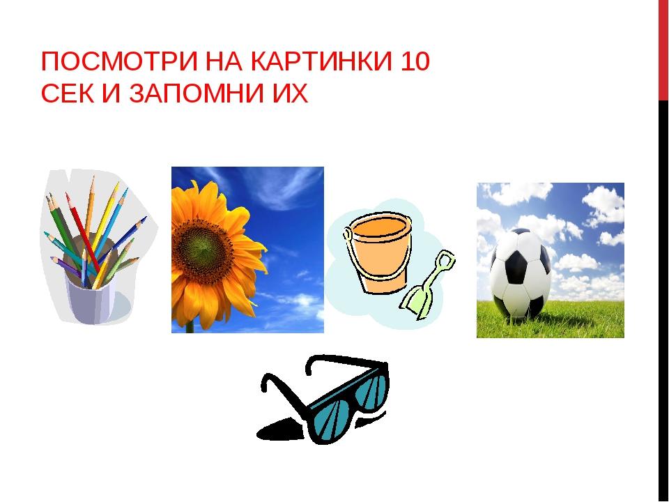 ПОСМОТРИ НА КАРТИНКИ 10 СЕК И ЗАПОМНИ ИХ