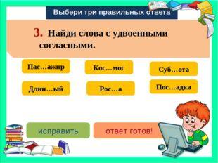 Выбери три правильных ответа Пас…ажир Длин…ый Суб…ота Рос…а Кос…мос Пос…адка