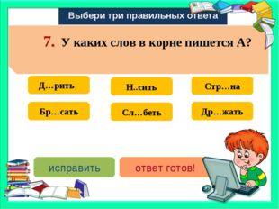 Выбери три правильных ответа Д…рить Стр…на Сл…беть Н..сить Бр…сать Др…жать ис