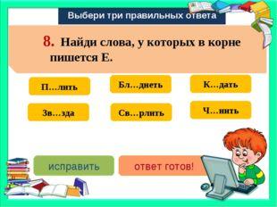 Выбери три правильных ответа Св…рлить Зв…зда Бл…днеть П…лить К…дать Ч…нить ис