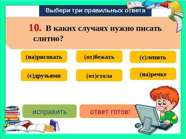 Выбери три правильных ответа (на)рисовать (с)лепить (от)бежать (от)стола (с)д...