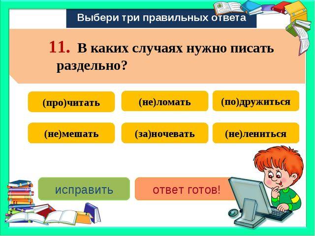 Выбери три правильных ответа (не)лениться (не)мешать (не)ломать (за)ночевать...