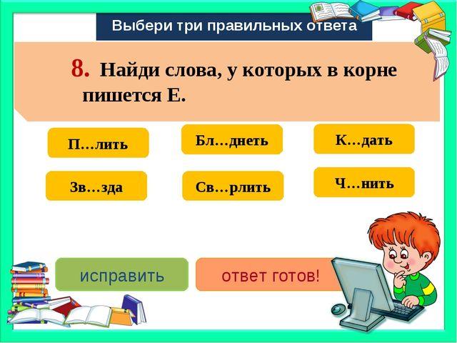 Выбери три правильных ответа Св…рлить Зв…зда Бл…днеть П…лить К…дать Ч…нить ис...