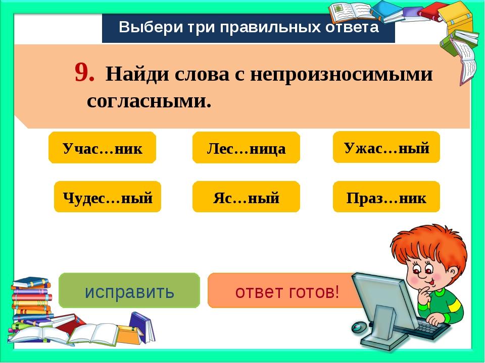 Выбери три правильных ответа Учас…ник Праз…ник Лес…ница Яс…ный Ужас…ный Чудес...