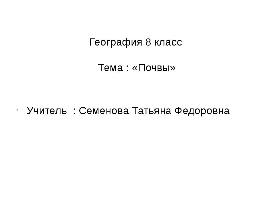 География 8 класс Тема : «Почвы» Учитель : Семенова Татьяна Федоровна