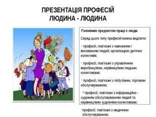 ПРЕЗЕНТАЦІЯ ПРОФЕСІЙ ЛЮДИНА - ЛЮДИНА Головним предметом праці є люди. Серед ц