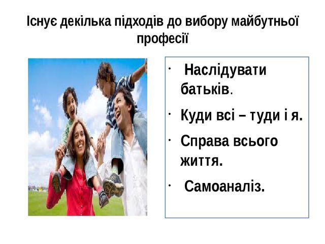 Існує декілька підходів до вибору майбутньої професії Наслідувати батьків. Ку...