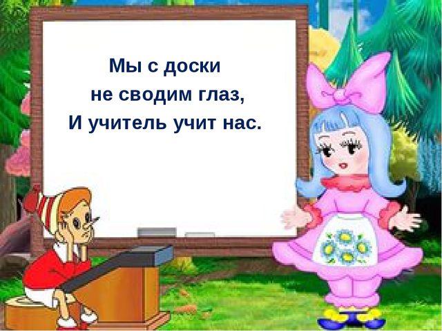 Мы с доски не сводим глаз, И учитель учит нас.