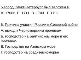 5.Город Санкт-Петербург был заложен в А. 1700г. Б. 1711 В. 1703 Г. 1702 6. Пр