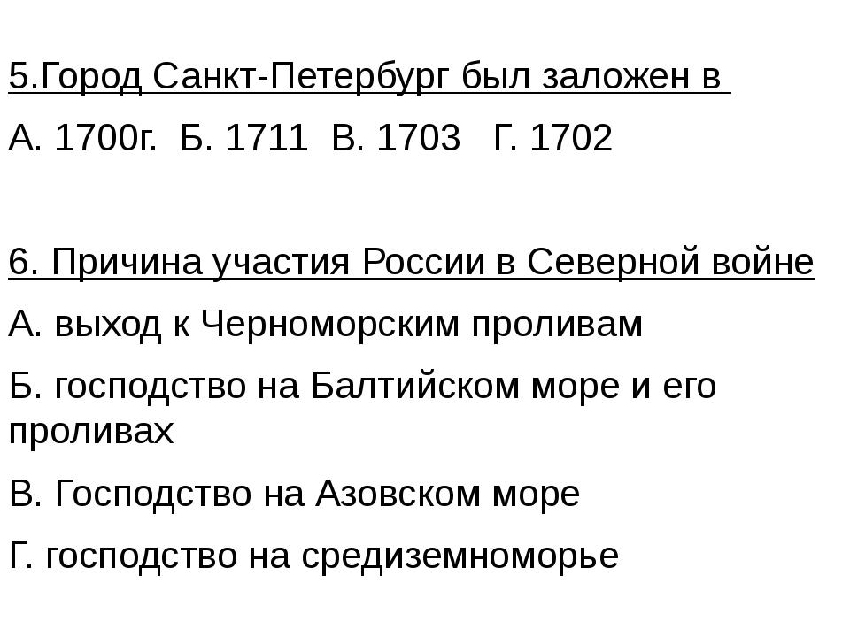 5.Город Санкт-Петербург был заложен в А. 1700г. Б. 1711 В. 1703 Г. 1702 6. Пр...