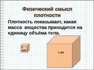 Плотность показывает, какая масса вещества приходится на единицу объёма тела.