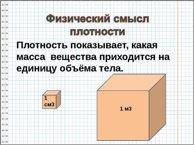 Плотность показывает, какая масса вещества приходится на единицу объёма тела....