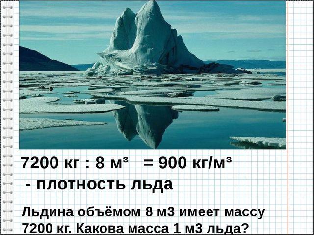 Льдина объёмом 8 м3 имеет массу 7200 кг. Какова масса 1 м3 льда? 7200 кг : 8...