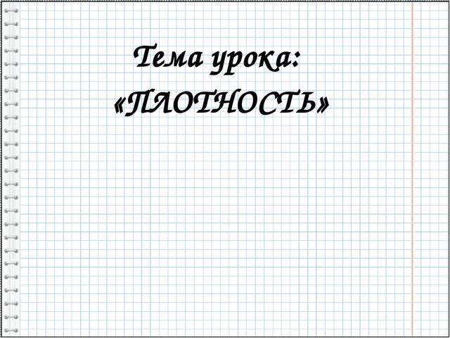 Тема урока: «ПЛОТНОСТЬ»