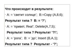 Что происходит в результате: A: = 'светит солнце'; B:=Copy (A,8,6); Результа