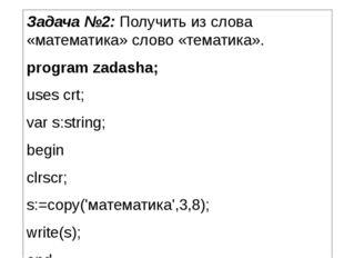 Задача №2: Получить из слова «математика» слово «тематика». program zadasha;