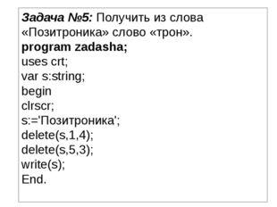 Задача №5: Получить из слова «Позитроника» слово «трон». program zadasha; use