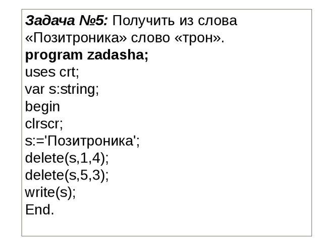 Задача №5: Получить из слова «Позитроника» слово «трон». program zadasha; use...