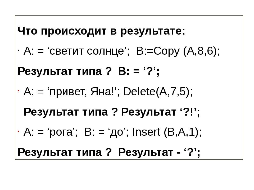 Что происходит в результате: A: = 'светит солнце'; B:=Copy (A,8,6); Результа...
