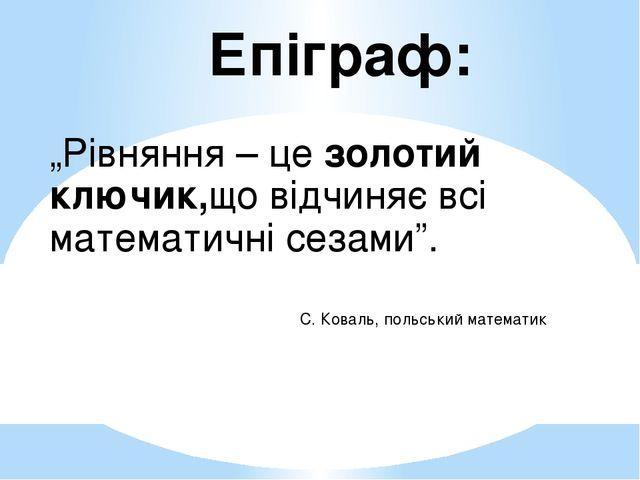 """Епіграф: """"Рівняння – це золотий ключик,що відчиняє всі математичні сезами"""". С..."""