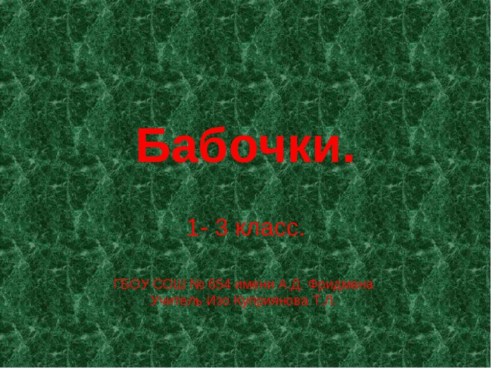 Бабочки. 1- 3 класс. ГБОУ СОШ № 654 имени А.Д. Фридмана Учитель Изо Куприянов...