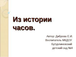Из истории часов. Автор: Диброва Е.И. Воспитатель МКДОУ Бутурлиновский детски