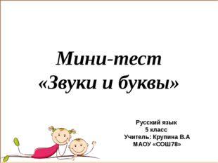 Мини-тест «Звуки и буквы» Русский язык 5 класс Учитель: Крупина В.А МАОУ «СОШ