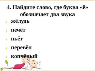 4. Найдите слово, где буква «ё» обозначает два звука жёлудь печёт пьёт перевё