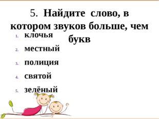 5. Найдите слово, в котором звуков больше, чем букв клочья  местный