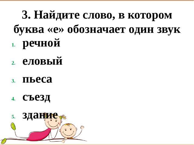 3. Найдите слово, в котором буква «е» обозначает один звук речной   еловый...