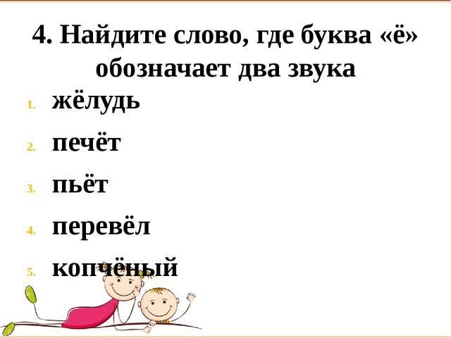 4. Найдите слово, где буква «ё» обозначает два звука жёлудь печёт пьёт перевё...