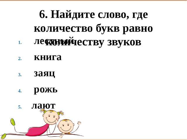 6. Найдите слово, где количество букв равно количеству звуков лестный книг...