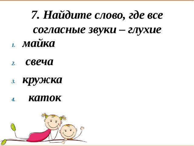 7. Найдите слово, где все согласные звуки – глухие майка свеча кружка каток