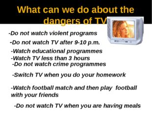 What can we do about the dangers of TV -Do not watch violent programs -Do not