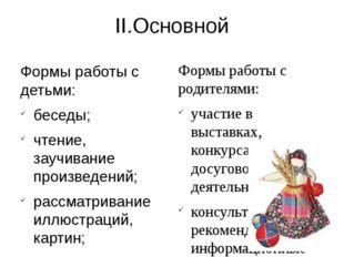 II.Основной Формы работы с детьми: беседы; чтение, заучивание произведений; р