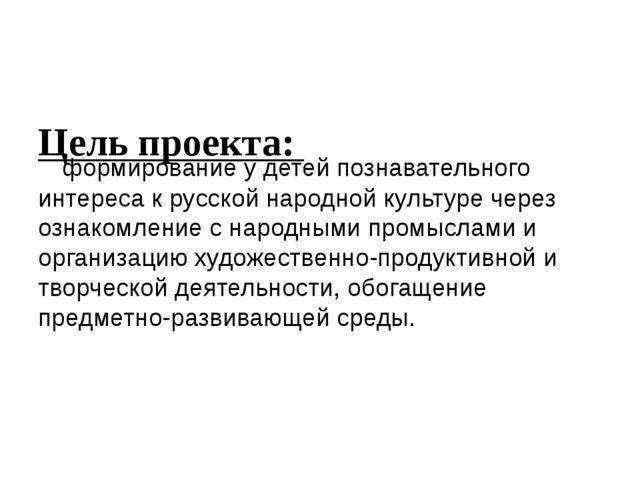 Цель проекта: формирование у детей познавательного интереса к русской народн...