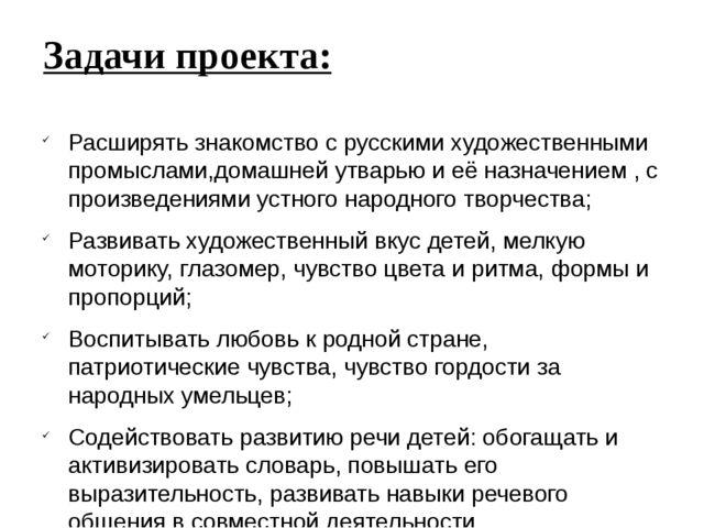 Задачи проекта: Расширять знакомство с русскими художественными промыслами,до...
