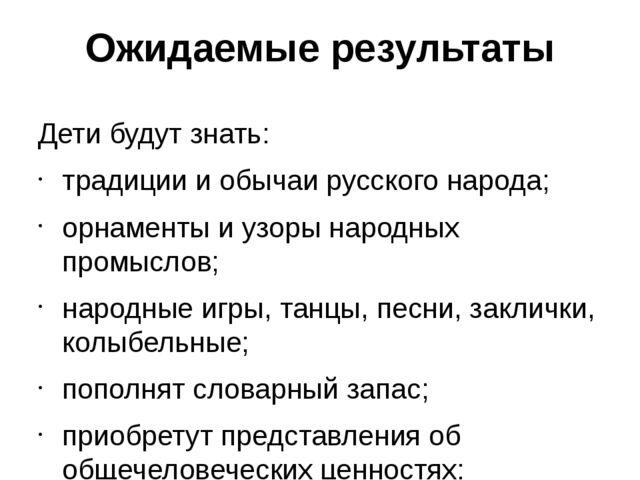 Ожидаемые результаты Дети будут знать: традиции и обычаи русского народа; орн...