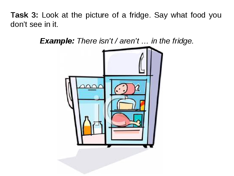 Task 3: Look at the picture of a fridge. Say what food you don't see in it. E...