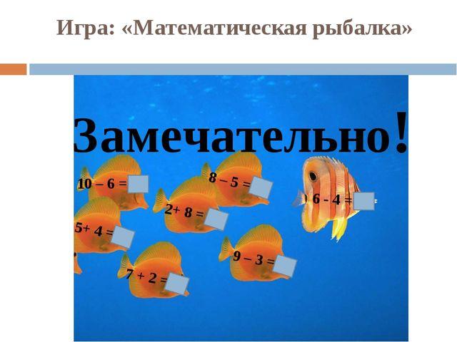 Игра: «Математическая рыбалка» 10 – 6 = 4 8 – 5 = 3 9 – 3 = 6 7 + 2 = 9 5+ 4...