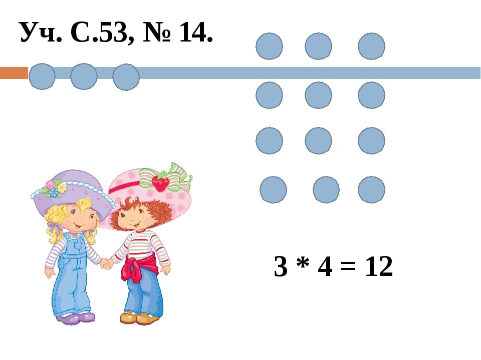 3 * 4 = 12 Уч. С.53, № 14.