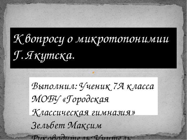 Выполнил: Ученик 7А класса МОБУ «Городская Классическая гимназия» Зельбет Мак...