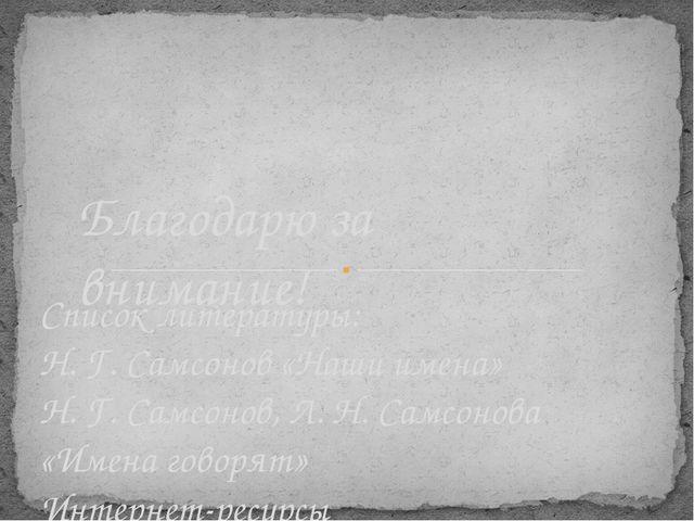 Список литературы: Н. Г. Самсонов «Наши имена» Н. Г. Самсонов, Л. Н. Самсонов...