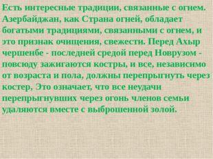 Есть интересные традиции, связанные с огнем. Азербайджан, как Страна огней, о