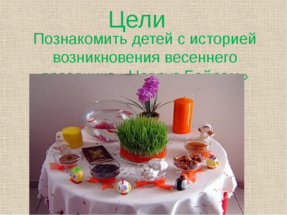 Цели Познакомить детей с историей возникновения весеннего праздника «Новруз Б...