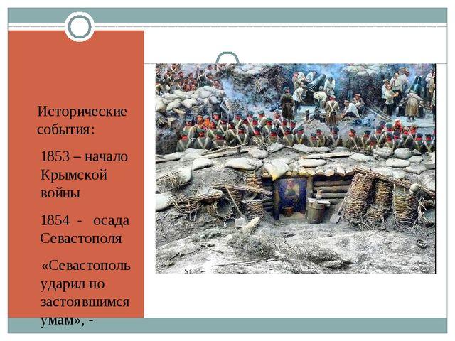 Исторические события: 1853 – начало Крымской войны 1854  -   осада Севастоп...